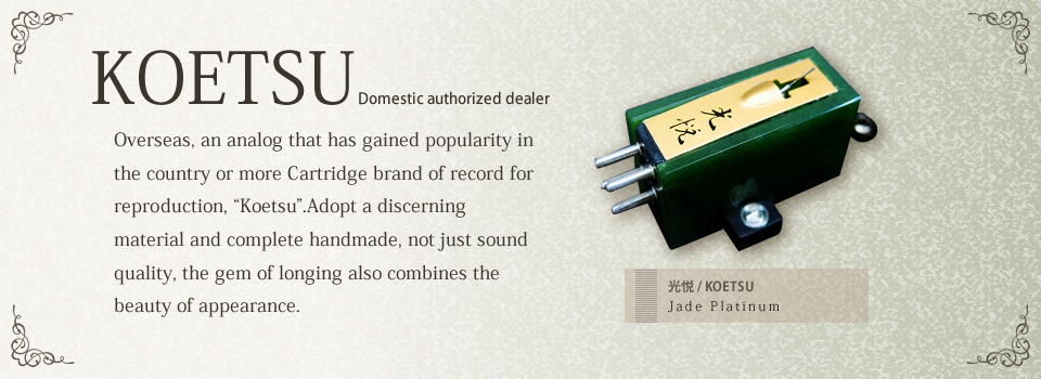 "KOETSU Domestic authorized dealer Overseas, an analog that has gained popularity in the country or more Cartridge brand of record for reproduction, ""Koetsu"".Adopt a discerning material and complete handmade, not just sound quality, the gem of longing also combines the beauty of appearance."