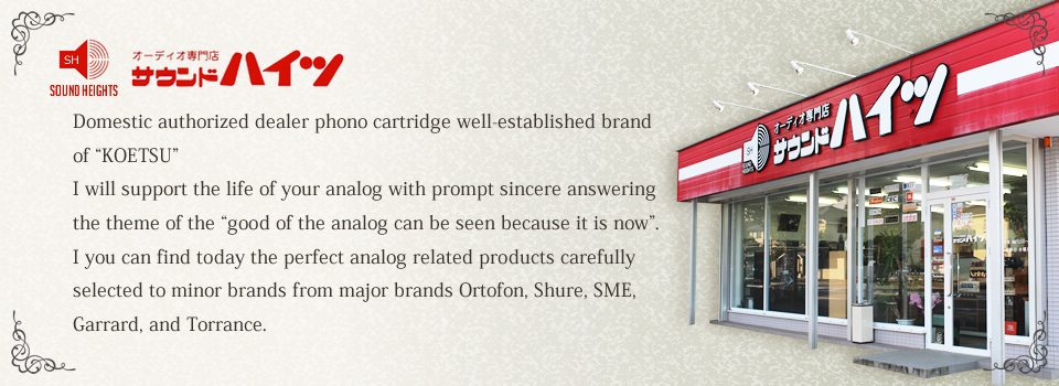 "Domestic authorized dealer phono cartridge well-established brand of ""KOETSU"" I will support the life of your analog with prompt sincere answering the theme of the ""good of the analog can be seen because it is now"". I you can find today the perfect analog related products carefully selected to minor brands from major brands Ortofon, Shure, SME, Garrard, and Torrance."