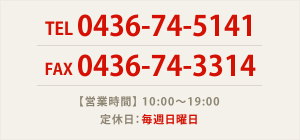 TEL 0436-74-5141 FAX 0436-74-3314 【営業時間】 10:00~19:00 定休日:毎週日曜日