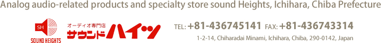 Analog audio-related products and specialty store SoundHeights, Ichihara, Chiba Prefecture TEL: +81-436745141 FAX: +81-436743314 1-2-14, Chiharadai Minami, Ichihara, Chiba, 290-0142, Japan