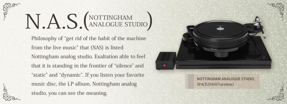 "N.A.S. NOTTINGHAM ANALOGUE STUDIO Philosophy of ""get rid of the habit of the machine from the live music"" that (NAS) is listed Nottingham analog studio. Exaltation able to feel that it is standing in the frontier of ""silence"" and ""static"" and ""dynamic"". If you listen your favorite music disc, the LP album, Nottingham analog studio, you can see the meaning."